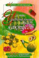 Удивительный мир кактусов: 300 секретов разведения и выращ.