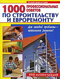 1000 профессиональных советов по строительству и евроремонту: Большой справ