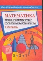 Математика. 1-2 класс: Итоговые и тематические контрольные работы и тесты
