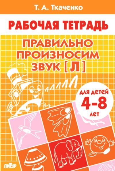 Правильно произносим звук Л: Тетрадь для детей 4-8 лет
