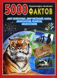 5000 фактов: Мир животных. Мир растений. Наука. Мифология, религия, философ
