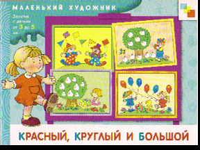 Красный, круглый и большой. Занятия с детьми от 3 до 5 лет