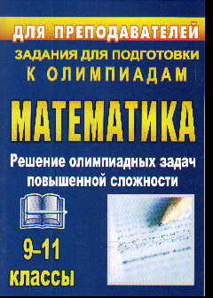Олимпиадные задания по математике. 9-11 класс: решение олимпиад. задач повыш.