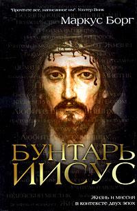 Бунтарь Иисус: Жизнь и миссия в контексте двух эпох
