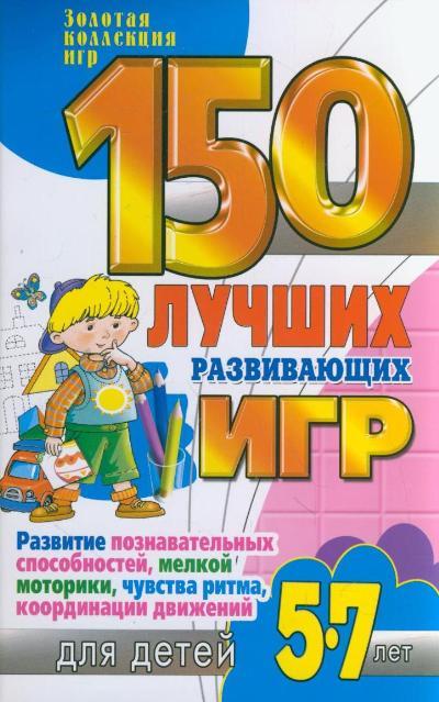 150 лучших развивающих игр для детей 5-7 лет: Развитие познавательных спосо