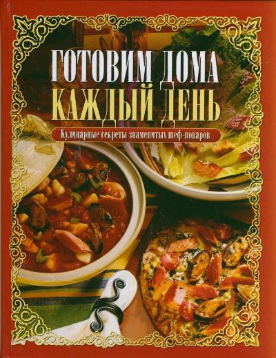 Готовим дома каждый день = Кулинарные секреты знаменитах шеф-поваров
