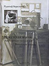 Иркутская земля: Яркий почерк светописцев. Фотообразы времени.