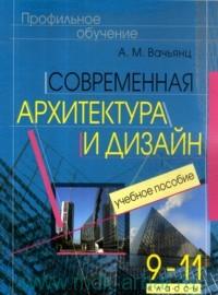 Современная архитектура и дизайн. Элективный курс. 9-11 класс: Учеб. пособие