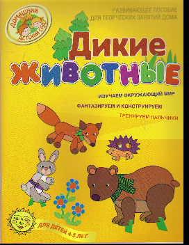 Дикие животные: Разв. пособие для творч. занятий дома: 4-5 лет