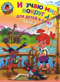 Изучаю мир вокруг: Для детей 6-7 лет. В 2 ч. Ч.2