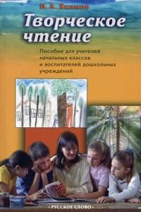 Творческое чтение: Пособие для учителей начальных классов и вопит. дошк. уч