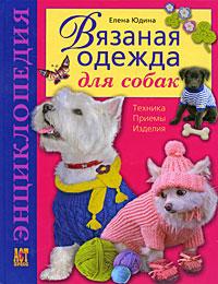 Вязаная одежда для собак: Техника. Приемы. Изделия: Энциклопедия