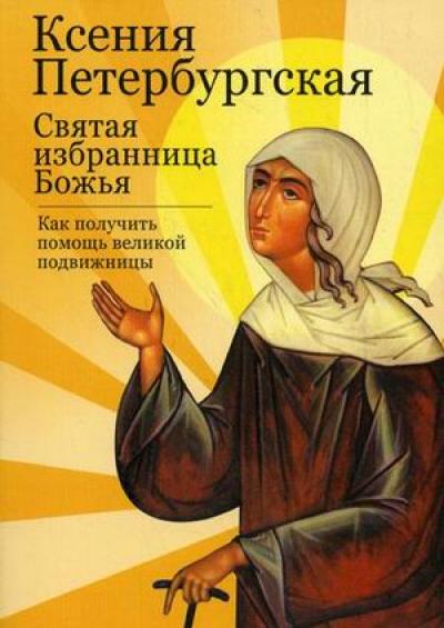 Ксения Петербургская: Святая избранница Божья. Как получить помощь великой