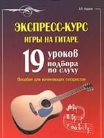 Экспресс-курс игры на гитаре: 19 уроков подбора по слуху: Пособие для начин