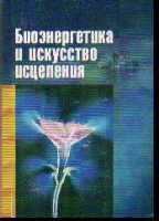 Биоэнергетика и искусство исцеления: Кн. 1. Биополе, энергоинформац. обмен