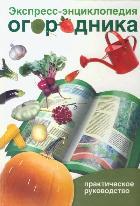 Экспресс-энциклопедия огородника: Практическое руководство