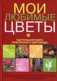 Мои любимые цветы: Настольная книга практичного цветовода
