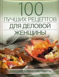 100 лучших рецептов для деловой женщины: Домашние кулинарные рецепты