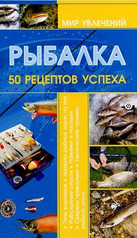 Рыбалка. 50 рецептов успеха