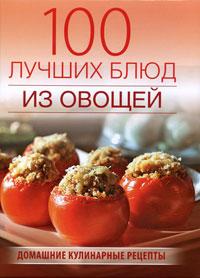 100 лучших блюд из овощей: Домашние кулинарные рецепты