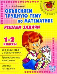 Объясняем трудную тему по математике: Решаем задачи. 1-2 кл