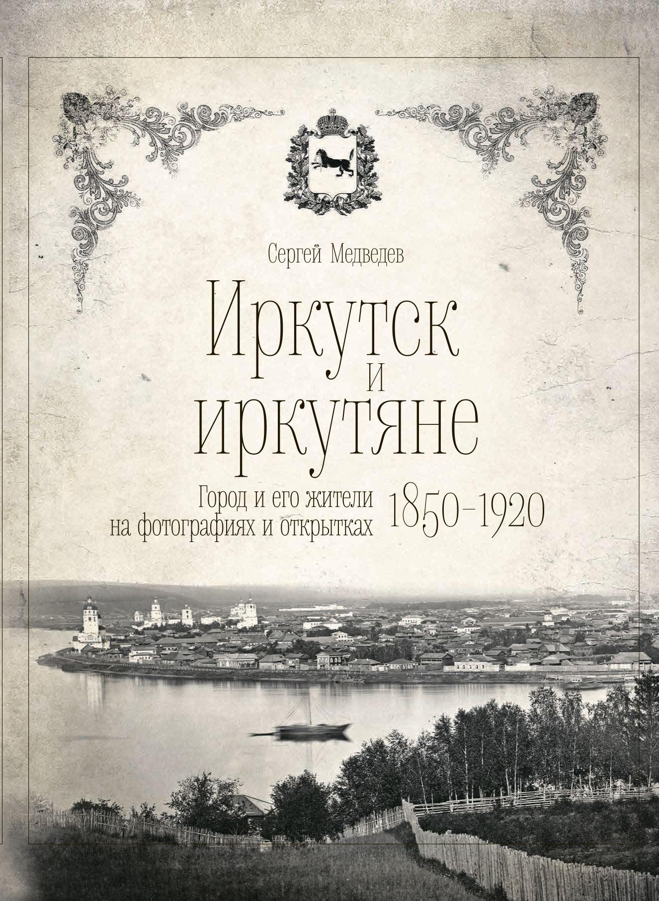 Иркутск и иркутяне. Город и его жители на фотографиях и открытках 1850-1920