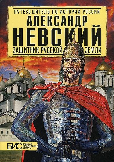 Александр Невский. Защитник Русской земли: Большой исторический словарь