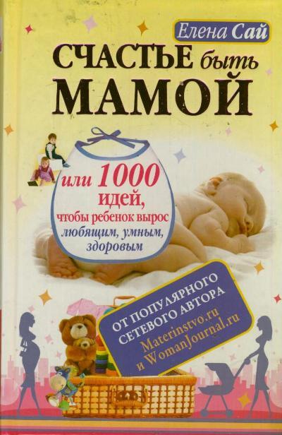 Счастье быть мамой, или 1000 идей, чтобы ребенок вырос любящим, умным, здор
