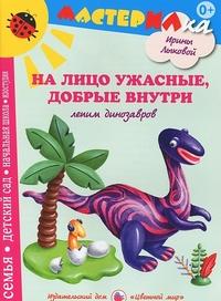 На лицо ужасные, добрые внутри: Лепим динозавров