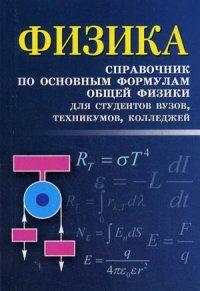 Физика: Справочник по основным формулам общей физики для студентов вузов