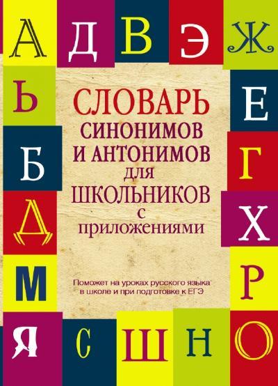Словарь синонимов и антонимов для школьников с приложениями