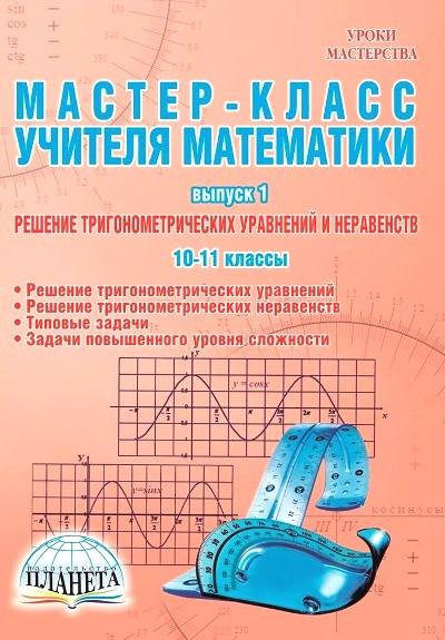 Мастер-класс учителя математики. 10-11 класс: Вып.1: Решение тригонометрическ