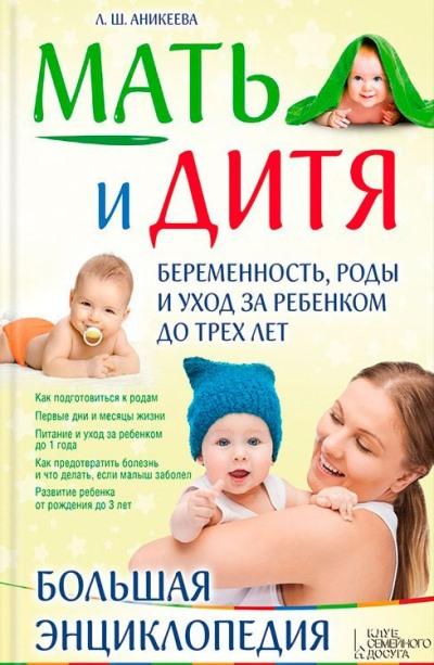 Мать и дитя: Беременность, роды и уход за ребенком до трех лет: Большая энц