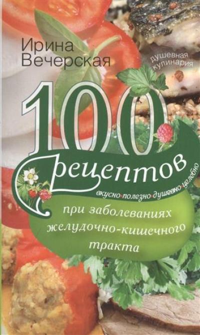 100 рецептов при заболеваниях желудочно-кишечного тракта: Вкусно, полезно