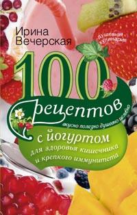 100 рецептов с йогуртом для здоровья кишечника и крепкого иммунитета: Вкусн