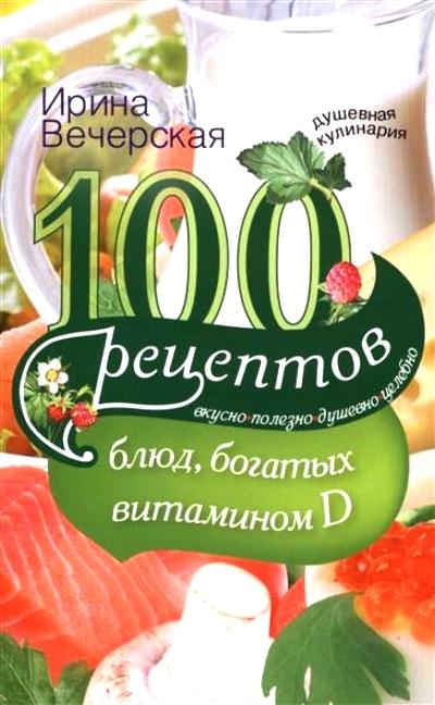100 рецетов блюд, богатых витамином D: Вкусно, полезно, душевно, целебно