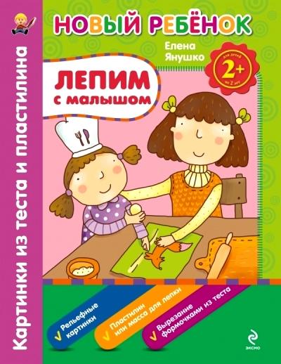 Лепим с малышом: Картинки из теста и пластилина: Для детей от 2 лет