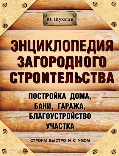 Энциклопедия загородного строительства: постройка дома, бани, гаража, ...