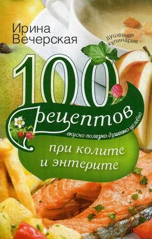 100 рецептов при колите и энтерите: Вкусно, полезно, душевно, целебно
