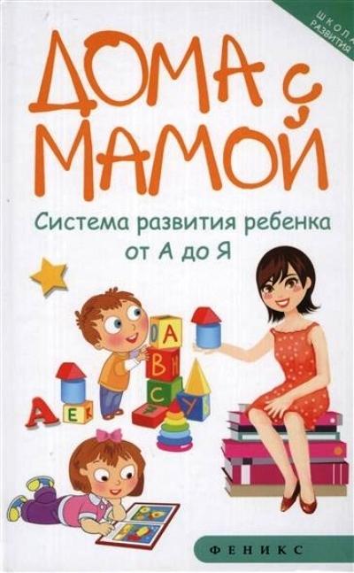 Дома с мамой: Система развития ребенка от А до Я