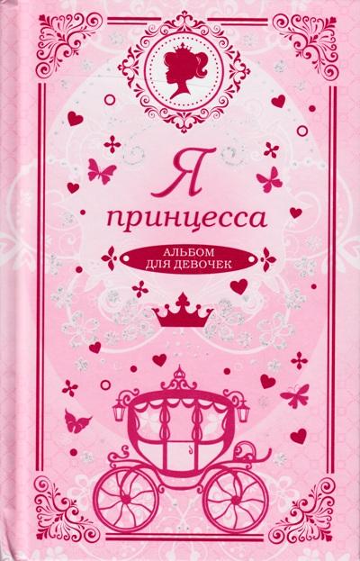 Я принцесса. Альбом для девочек: Анкеты, тесты, творческие задания, советы