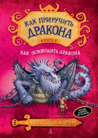 Как приручить дракона. Книга 8: Как освободить дракона