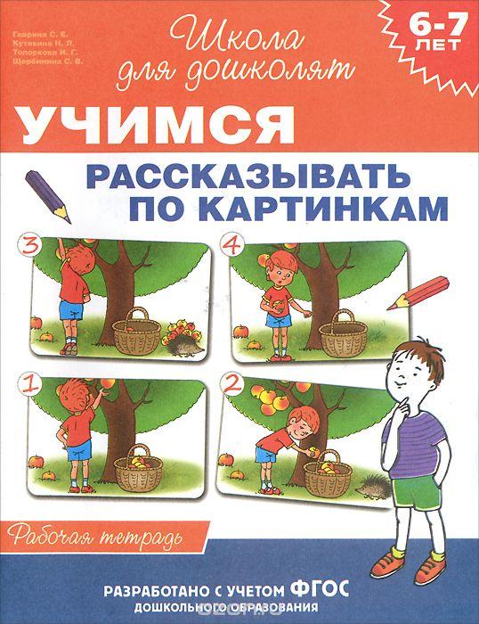 Учимся рассказывать по кратинкам: Рабочая тетрадь для детей 6-7 лет ФГОС