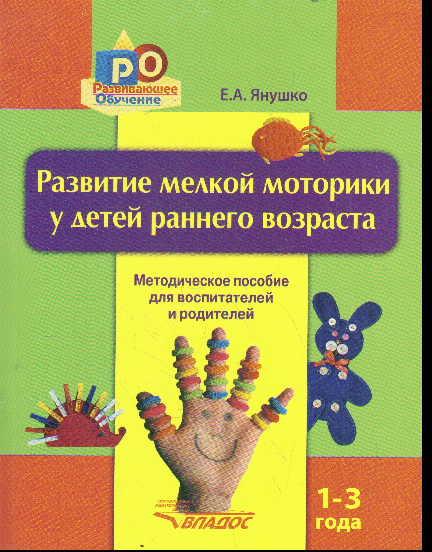Развитие мелкой моторики рук у детей раннего возраста 1-3 года: Метод. пос.
