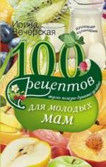 100 рецептов для молодых мам. Вкусно, полезно, душевно, целебно