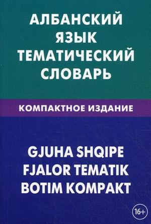 Албанский язык: Тематический словарь: Компактное издание: 10 000 слов с тра