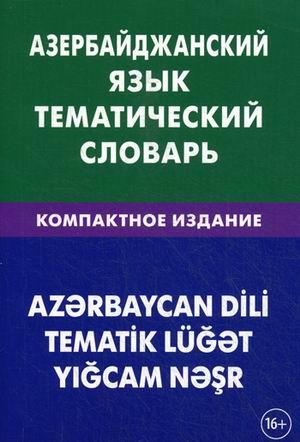 Азербайджанский язык: Тематический словарь: Компактное издание: 10 000 слов