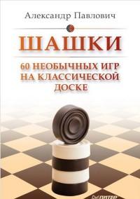 Шашки. 60 необычных игр на классической доске