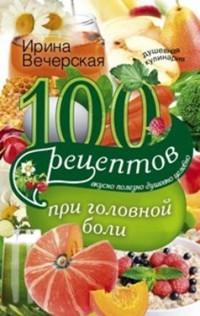 100 рецептов при головной боли: Вкусно, полезно, душевно, целебно