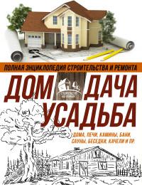 Полная энциклопедия строительства и ремонта. Дом, дача, усадьба: В 4-х кн.
